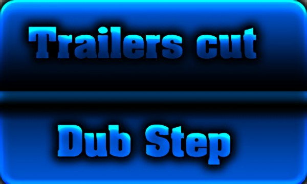 Trailers cut. Dub Step